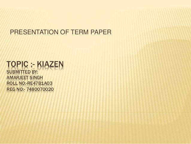 TOPIC :- KIAZEN SUBMITTED BY: AMARJEET SINGH ROLL NO:-RE47B1A03 REG NO:- 7480070020 PRESENTATION OF TERM PAPER