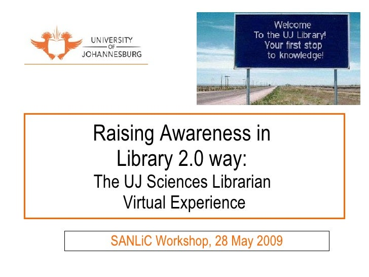 Raising Awareness in  Library 2.0 way:  The UJ Sciences Librarian  Virtual Experience SANLiC Workshop, 28 May 2009