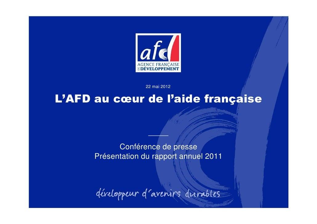 22 mai 2012L'AFD au cœur de l'aide française            Conférence de presse      Présentation du rapport annuel 2011