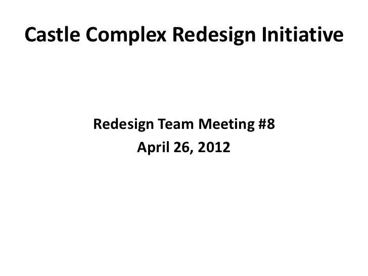 Castle Complex Redesign Initiative       Redesign Team Meeting #8             April 26, 2012
