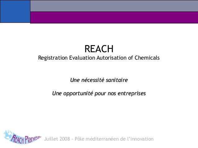 REACH Registration Evaluation Autorisation of Chemicals Une nécessité sanitaireUne nécessité sanitaire Une opportunité pou...