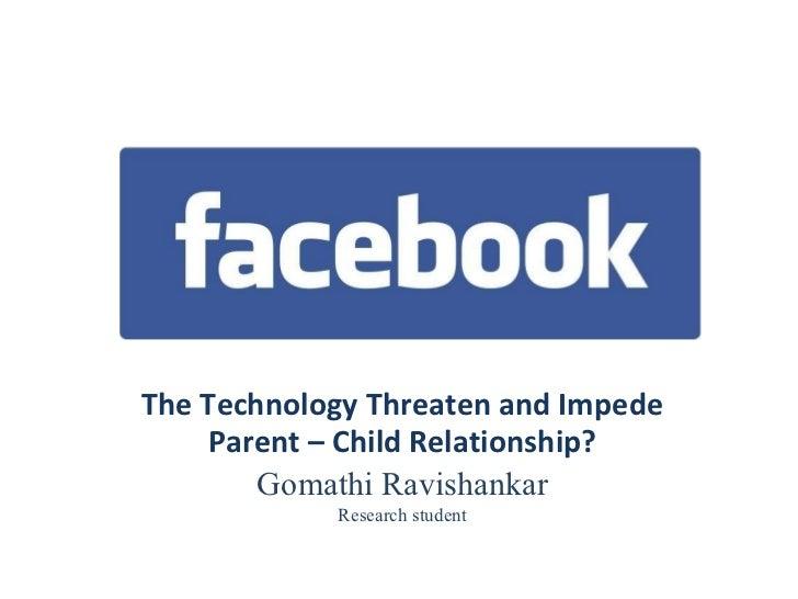 The Technology Threaten and Impede Parent – Child Relationship? Gomathi Ravishankar Research student