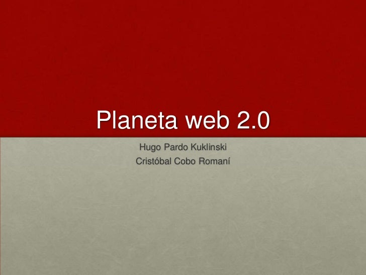 Planeta web 2.0<br />Hugo PardoKuklinski<br />CristóbalCoboRomaní<br />