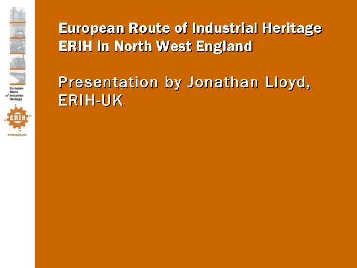 European Route of Industrial Heritage ERIH in North West England Presentation by Jonathan Lloyd, ERIH-UK