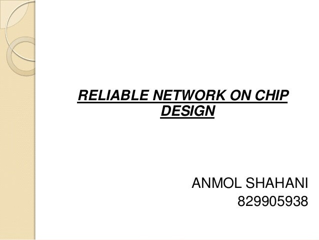 RELIABLE NETWORK ON CHIP DESIGN  ANMOL SHAHANI 829905938