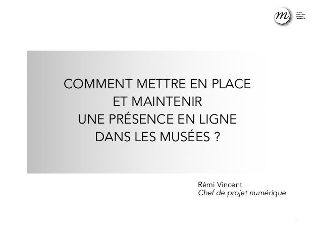 !  COMMENT METTRE EN PLACE  ET MAINTENIR  UNE PRÉSENCE EN LIGNE  DANS LES MUSÉES ?  Rémi Vincent  Chef de projet numérique...