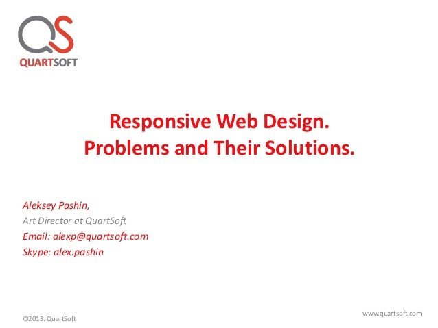 Responsive Web Design. Problems and Their Solutions. Aleksey Pashin, Art Director at QuartSoft Email: alexp@quartsoft.com ...