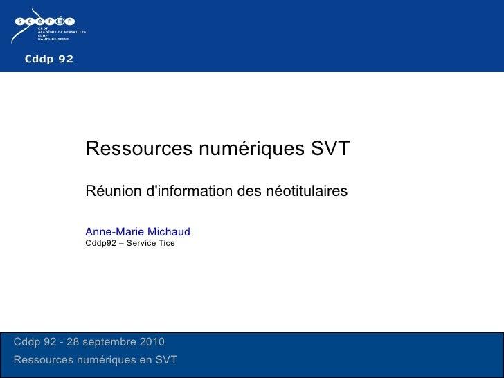 Ressources numériques SVT  Réunion d'information des néotitulaires  Anne-Marie Michaud   Cddp92 – Service Tice Cddp 92 - 2...