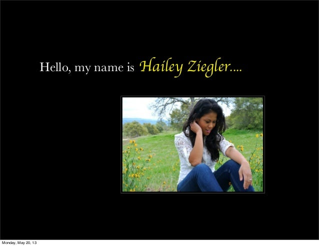 Hello, my name is Hailey Ziegler....Monday, May 20, 13
