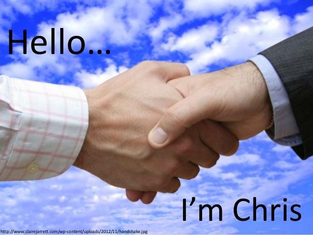 Hello…  http://www.clairejarrett.com/wp-content/uploads/2012/11/handshake.jpg  I'm Chris