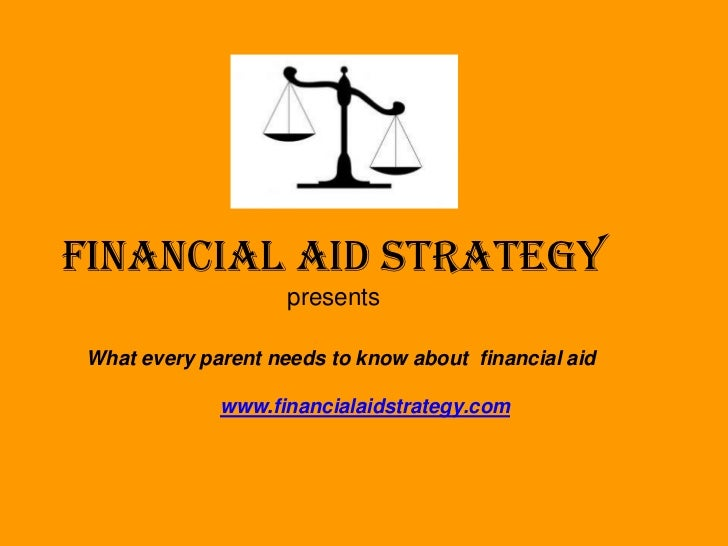 FINANCIAL AID STRATEGY                    presentsWhat every parent needs to know about financial aid             www.fina...