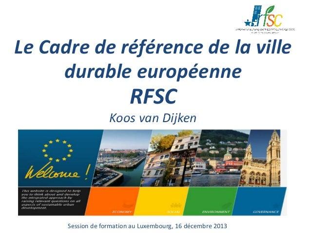 Le Cadre de référence de la ville durable européenne  RFSC  Koos van Dijken  Session de formation au Luxembourg, 16 décemb...