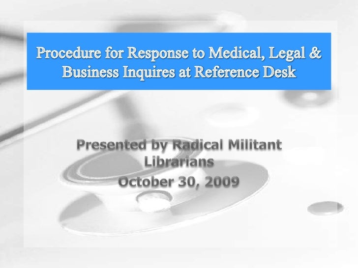 Presented by Radical Militant Librarians<br />October 30, 2009<br />Procedure for Response to Medical, Legal & Business In...