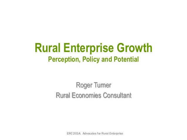 Rural Enterprise Growth Perception, Policy and Potential Roger Turner Rural Economies Consultant ERC 2014. Advocates for R...