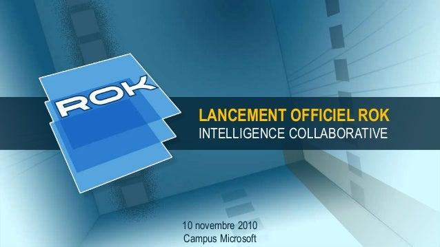 10 novembre 2010 Campus Microsoft LANCEMENT OFFICIEL ROK INTELLIGENCE COLLABORATIVE