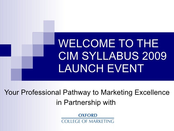 WELCOME TO THE                CIM SYLLABUS 2009                LAUNCH EVENT  Your Professional Pathway to Marketing Excell...