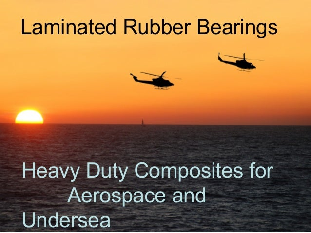 Laminated Rubber BearingsHeavy Duty Composites for    Aerospace andUndersea