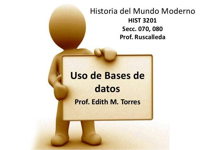 Historia del Mundo Moderno HIST 3201 Secc. 070, 080 Prof. Ruscalleda Uso de Bases de datos Prof. Edith M. Torres