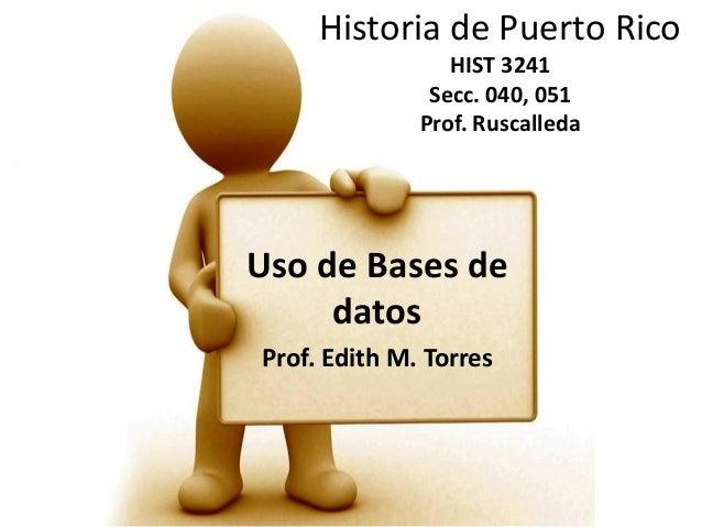 Historia de Puerto Rico HIST 3241 Secc. 040, 051 Prof. Ruscalleda  Uso de Bases de datos Prof. Edith M. Torres