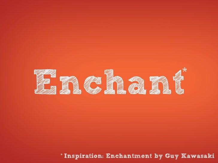*Enchant *   Inspiration: Enchantment by Guy Kawasaki