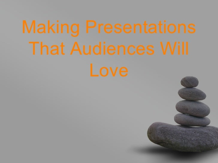Making PresentationsThat Audiences Will       Love