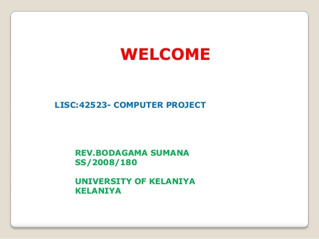 WELCOME LISC:42523- COMPUTER PROJECT REV.BODAGAMA SUMANA SS/2008/180 UNIVERSITY OF KELANIYA KELANIYA