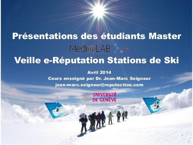 Présentations des étudiants Master Veille e-Réputation Stations de Ski Avril 2014 Cours enseigné par Dr. Jean-Marc Seigneu...