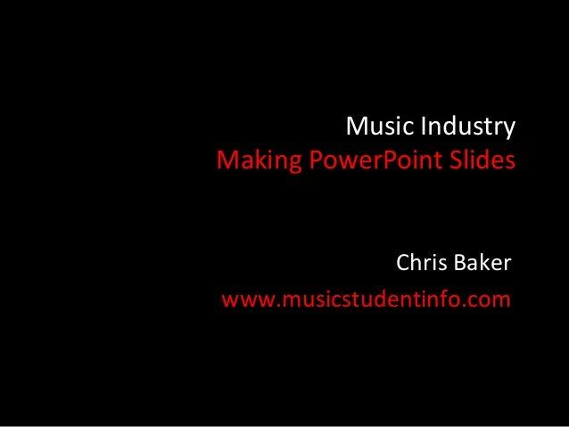 Music IndustryMaking PowerPoint Slides              Chris Bakerwww.musicstudentinfo.com