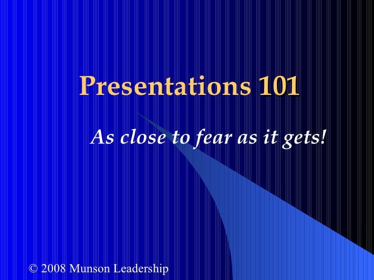 Presentations  101 As close to fear as it gets! © 2008 Munson Leadership