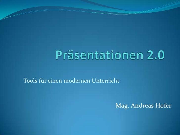 Präsentationen 2.0<br />Tools für einen modernen Unterricht<br />Mag. Andreas Hofer<br />