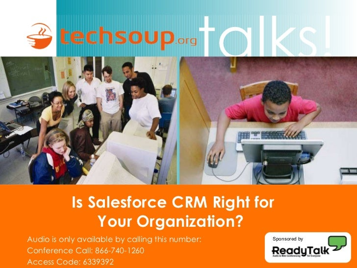 Is Salesforce CRM Right for  Your Organization?  Audio is only available by calling this number: Conference Call: 866-740-...