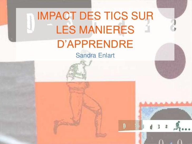 IMPACT DES TICS SUR   LES MANIERES   D'APPRENDRE      Sandra Enlart