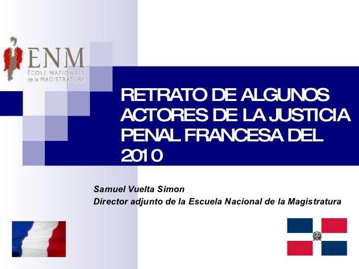 RETRATO DE ALGUNOS ACTORES DE LA JUSTICIA PENAL FRANCESA DEL 2010 Samuel Vuelta Simon Director adjunto de la Escuela Nacio...