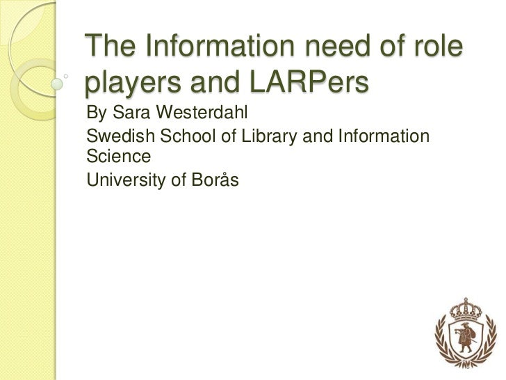 The Information need of role players and LARPers<br />By Sara Westerdahl<br />Swedish School of Library and Information Sc...