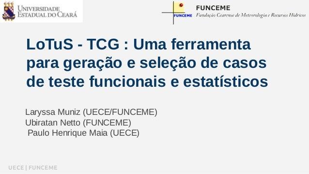 LoTuS - TCG : Uma ferramenta  para geração e seleção de casos  de teste funcionais e estatísticos  Laryssa Muniz (UECE/FUN...