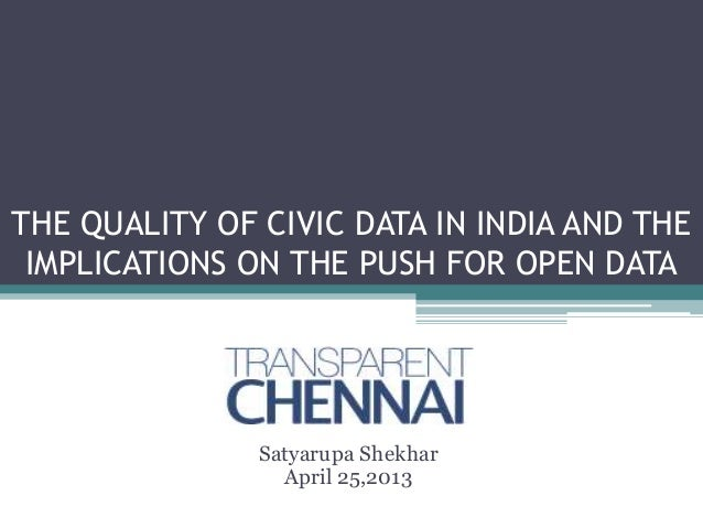 THE QUALITY OF CIVIC DATA IN INDIA AND THEIMPLICATIONS ON THE PUSH FOR OPEN DATASatyarupa ShekharApril 25,2013