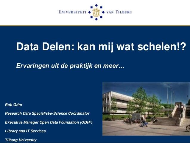 Data Delen: kan mij wat schelen!? Ervaringen uit de praktijk en meer… Rob Grim Research Data Specialist/e-Science Coördina...