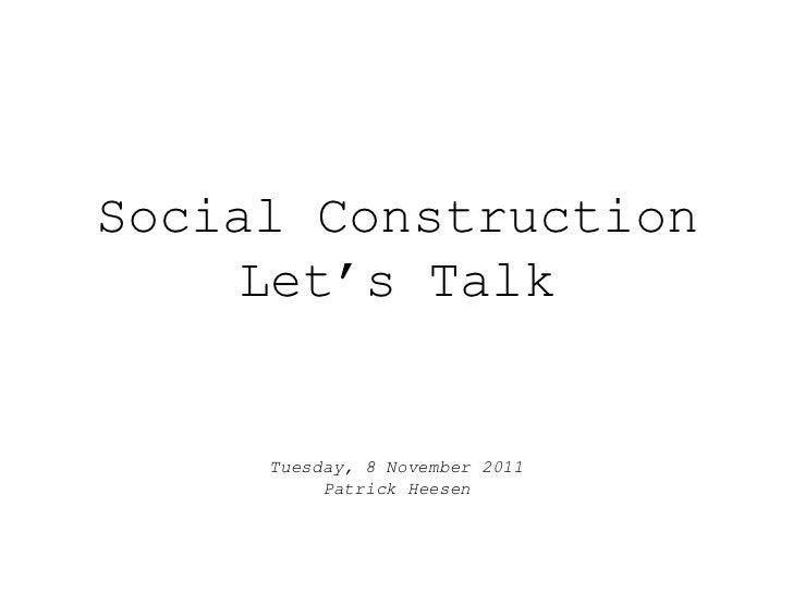 Social Construction    Let's Talk     Tuesday, 8 November 2011          Patrick Heesen