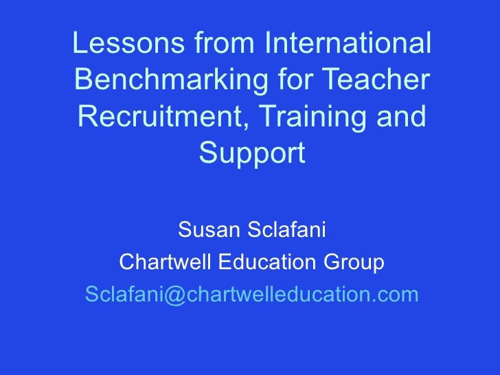 Lessons from International Benchmarking for Teacher Recruitment, Training and Support Susan Sclafani Chartwell Education G...