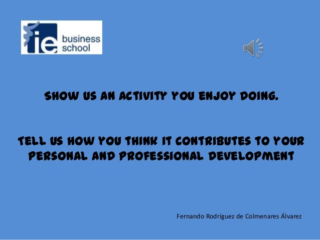 Show us an activity you enjoy doing.Tell us how you think it contributes to your personal and professional development    ...