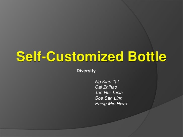 Self-Customized Bottle<br />Diversity<br />Ng Kian Tat<br />Cai Zhihao<br />Tan Hui Tricia<br />Soe San Linn<br />Paing M...