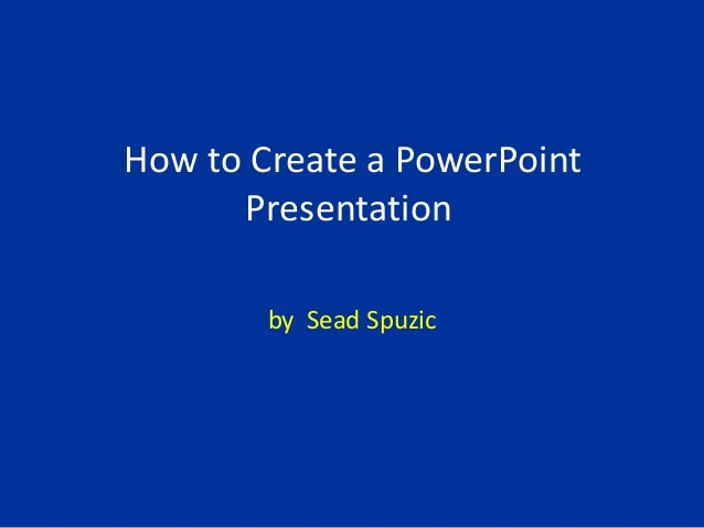 How to Create a PowerPoint Presentation by Sead Spuzic