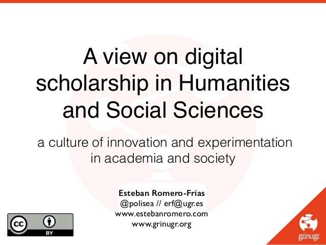 Esteban Romero-Frías @polisea // erf@ugr.es! www.estebanromero.com! www.grinugr.org! A view on digital scholarship in Huma...