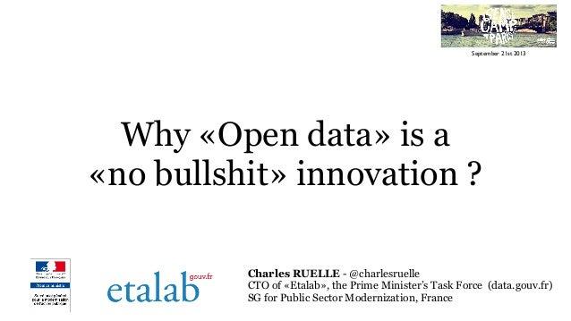 Why «Open data» is a «no bullshit» innovation ? Charles RUELLE - @charlesruelle CTO of «Etalab», the Prime Minister's Task...