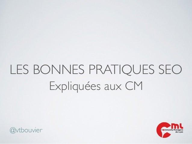 LES BONNES PRATIQUES SEO Expliquées aux CM C mmunity Managers de Lyon@vtbouvier
