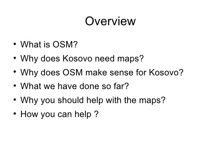 Overview <ul><li>What is OSM? </li></ul><ul><li>Why does Kosovo need maps? </li></ul><ul><li>Why does OSM make sense for K...