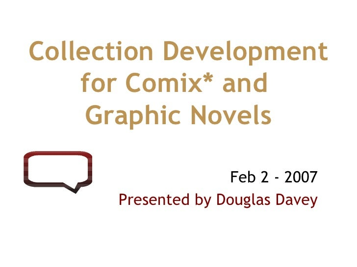 Feb 2 - 2007 Presented by Douglas Davey Collection Development for Comix* and  Graphic Novels