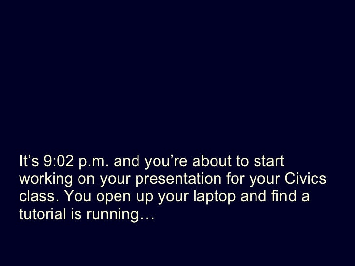 <ul><li>It's 9:02 p.m. and you're about to start working on your presentation for your Civics class. You open up your lapt...
