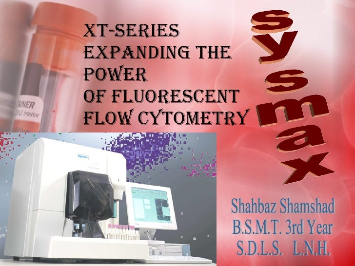 XT-Series Expanding the Power of Fluorescent Flow Cytometry Shahbaz Shamshad  B.S.M.T. 3rd Year S.D.L.S.  L.N.H. sysmax