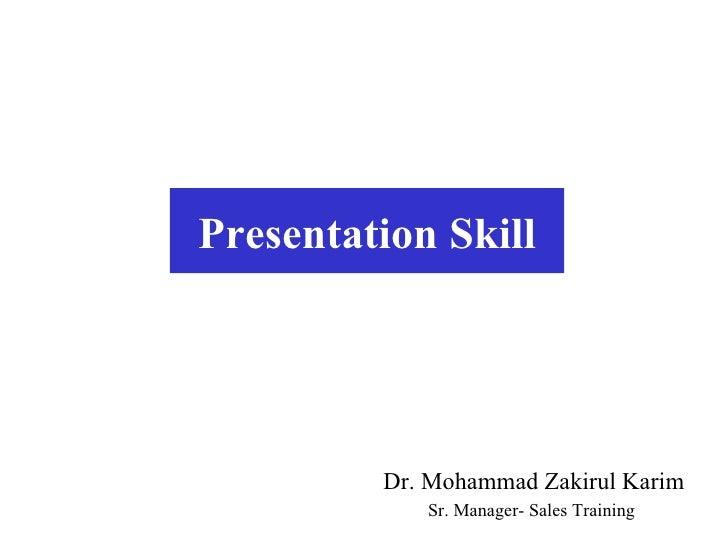 Presentation Skill Dr. Mohammad Zakirul Karim Sr. Manager- Sales Training